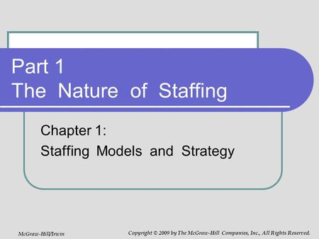 Part 1 The Nature of Staffing Chapter 1: Staffing Models and Strategy McGraw-Hill/Irwin Copyright © 2009 by The McGraw-Hill Companies, Inc., All Rights.