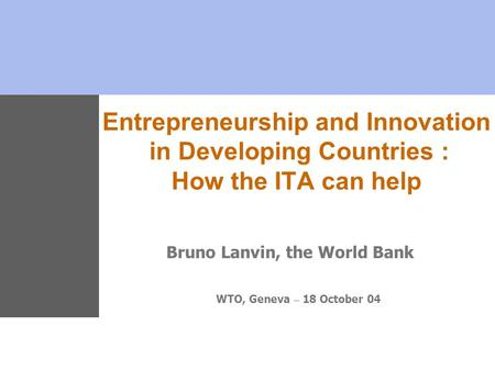 Entrepreneurship and Innovation in Developing Countries : How the ITA can help Bruno Lanvin, the World Bank WTO, Geneva – 18 October 04.