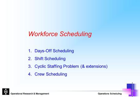 Operational Research & ManagementOperations Scheduling Workforce Scheduling 1.Days-Off Scheduling 2.Shift Scheduling 3. Cyclic Staffing Problem (& extensions)