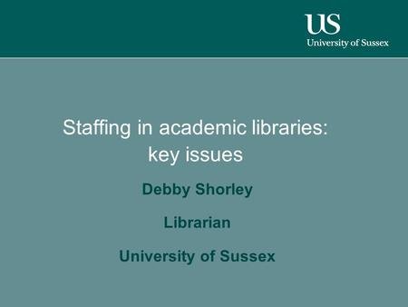 Staffing in academic libraries: key issues Debby Shorley Librarian University of Sussex.