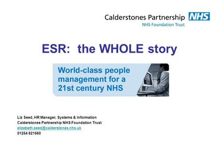 ESR: the WHOLE story Liz Seed, HR Manager, Systems & Information Calderstones Partnership NHS Foundation Trust 01254.