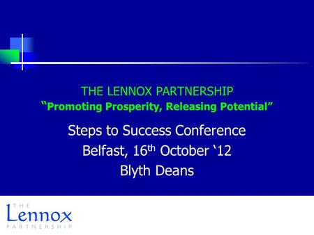 "THE LENNOX PARTNERSHIP "" Promoting Prosperity, Releasing Potential"" Steps to Success Conference Belfast, 16 th October '12 Blyth Deans."