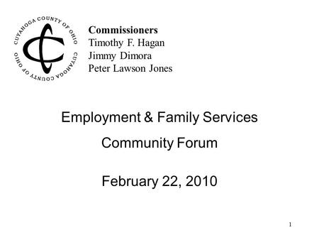 1 Commissioners Timothy F. Hagan Jimmy Dimora Peter Lawson Jones Employment & Family Services Community Forum February 22, 2010.