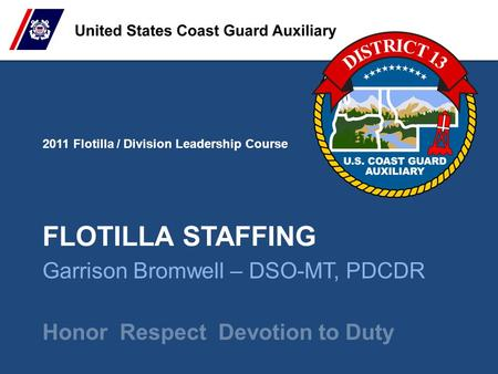 2011 Flotilla / Division Leadership Course Honor Respect Devotion to Duty FLOTILLA STAFFING Garrison Bromwell – DSO-MT, PDCDR.