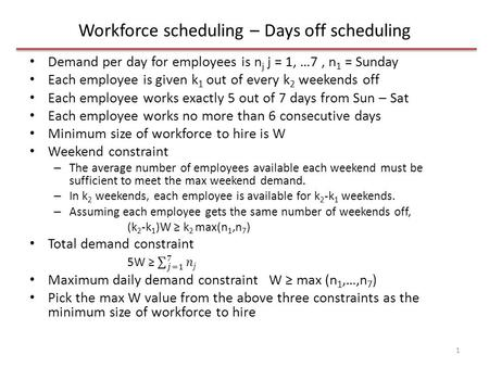Workforce scheduling – Days off scheduling 1. n is the max weekend demand n = max(n 1,n 7 ) Surplus number of employees in day j is u j = W – n j for.