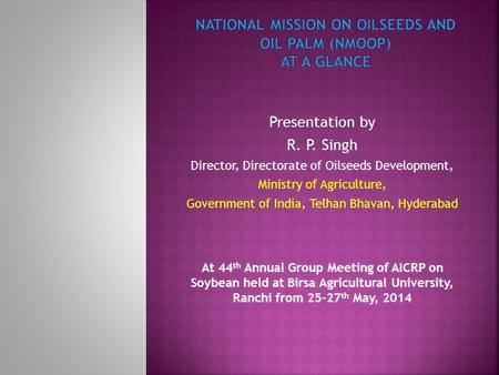 Presentation by R. P. Singh Director, Directorate of Oilseeds Development, Ministry of Agriculture, Government of India, Telhan Bhavan, Hyderabad At 44.