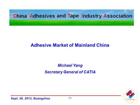 -1- Adhesive Market of Mainland China Michael Yang Secretary General of CATIA Sept. 26, 2013, Guangzhou.