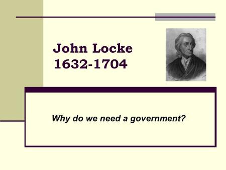 John Locke 1632-1704 Why do we need a government?.