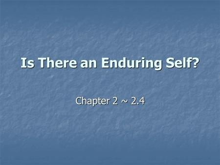 Is There an Enduring Self? Chapter 2 ~ 2.4. Introduction Are you the same person as you were when you were born? Are you the same person as you were when.