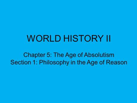 WORLD HISTORY II Chapter 5: The Age of Absolutism Section 1: Philosophy in the Age of Reason.