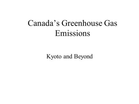 Canada's Greenhouse Gas Emissions Kyoto and Beyond.
