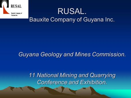 RUSAL. Bauxite Company of Guyana Inc. Guyana Geology and Mines Commission. 11 National Mining and Quarrying Conference and Exhibition.