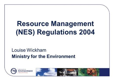 Resource Management (NES) Regulations 2004 Louise Wickham Ministry for the Environment.