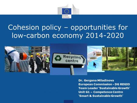 Cohesion policy – opportunities for low-carbon economy 2014-2020 Photo credit: Kheng Guan Toh Dr. Gergana Miladinova European Commission - DG REGIO Team.