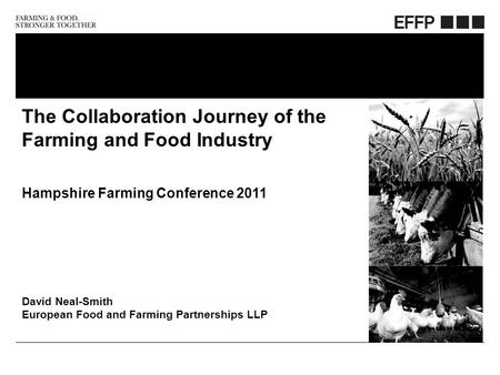 Friday, October 23, 2015 The Collaboration Journey of the Farming and Food Industry Hampshire Farming Conference 2011 David Neal-Smith European Food and.