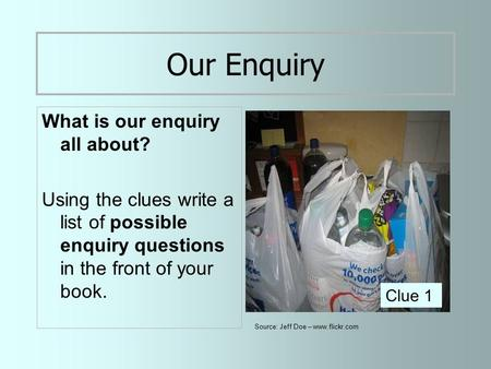 Our Enquiry What is our enquiry all about? Using the clues write a list of possible enquiry questions in the front of your book. Clue 1 Source: Jeff Doe.