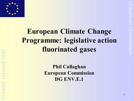 1 EUROPEAN COMMISSION CLIMATE CHANGE UNIT European Climate Change Programme: legislative action fluorinated gases Phil Callaghan European Commission DG.