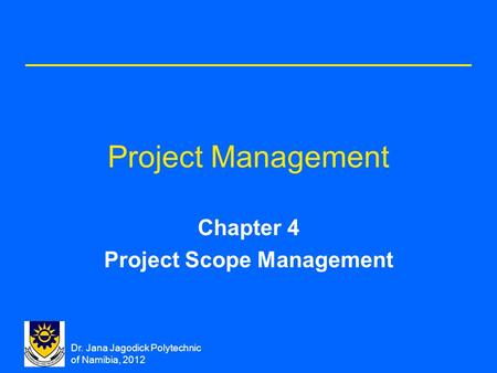 Dr. Jana Jagodick Polytechnic of Namibia, 2012 Project Management Chapter 4 Project Scope Management.