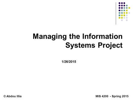 Managing the Information Systems Project © Abdou Illia MIS 4200 - Spring 2015 1/26/2015.