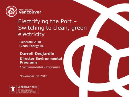 P o r t m e t r o v a n c o u v e r.c o m Darrell Desjardin Director Environmental Programs Environmental Programs November 08 2010 Electrifying the Port.