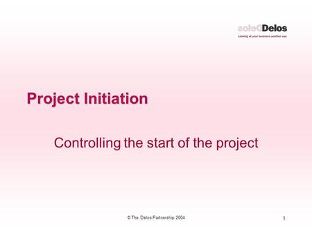 1 © The Delos Partnership 2004 Project Initiation Controlling the start of the project.