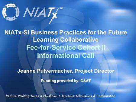 Overview NIATx-SI Business Practices for the Future Learning Collaborative Fee-for-Service Cohort II Informational Call Jeanne Pulvermacher, Project Director.