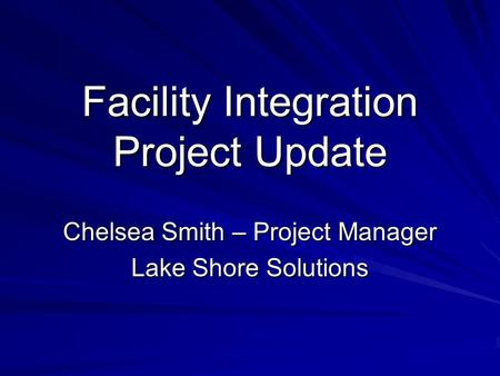 Facility Integration Project Update Chelsea Smith – Project Manager Lake Shore Solutions.