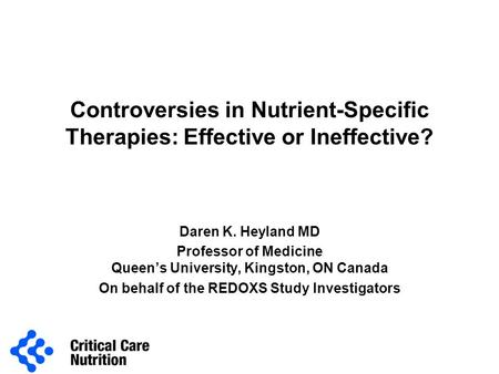 Controversies in Nutrient-Specific Therapies: Effective or Ineffective? Daren K. Heyland MD Professor of Medicine Queen's University, Kingston, ON Canada.