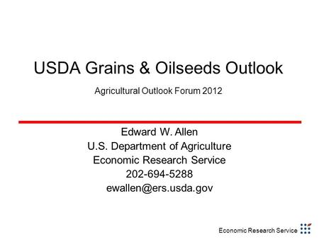 Economic Research Service USDA Grains & Oilseeds Outlook Agricultural Outlook Forum 2012 Edward W. Allen U.S. Department of Agriculture Economic Research.