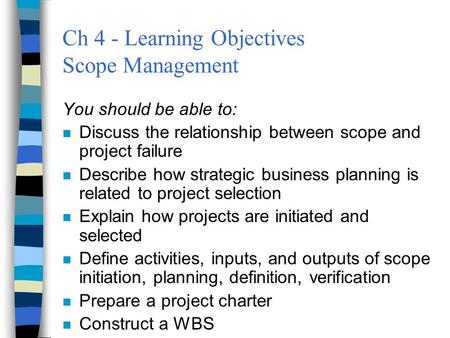 Ch 4 - Learning Objectives Scope Management You should be able to: n Discuss the relationship between scope and project failure n Describe how strategic.