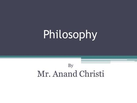 Philosophy By Mr. Anand Christi. The History of Philosophy Ancient Medieval Modern Contemporary.