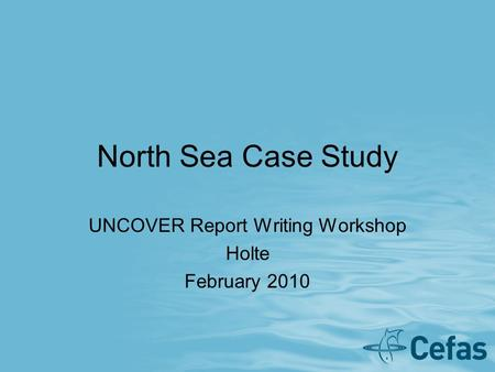 North Sea Case Study UNCOVER Report Writing Workshop Holte February 2010.