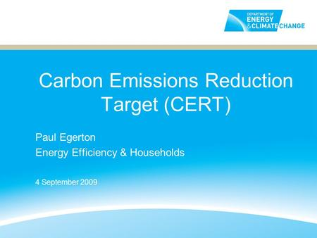 Carbon Emissions Reduction Target (CERT) Paul Egerton Energy Efficiency & Households 4 September 2009.
