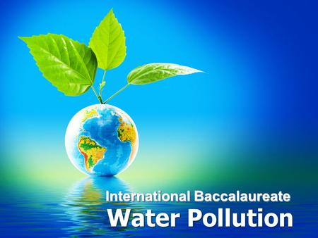 International Baccalaureate Water Pollution. Introduction What Causes Water Pollution?What Causes Water Pollution? –Human Activities Everything we put.
