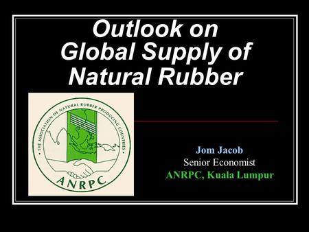 Outlook on Global Supply of Natural Rubber Jom Jacob Senior Economist ANRPC, Kuala Lumpur.