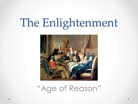 "The Enlightenment ""Age of Reason"". The Enlightenment The age of enlightenment was a time in history when people started to question the authority of absolute."