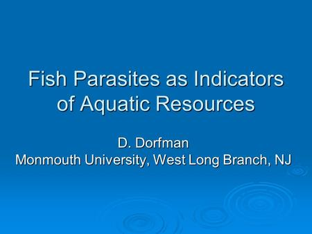 Fish Parasites as Indicators of Aquatic Resources D. Dorfman Monmouth University, West Long Branch, NJ.