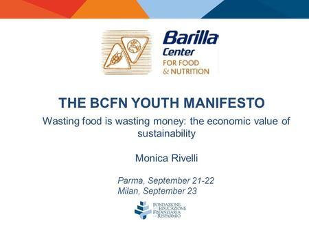 THE BCFN YOUTH MANIFESTO Parma, September 21-22 Milan, September 23 Wasting food is wasting money: the economic value of sustainability Monica Rivelli.