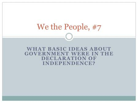 WHAT BASIC IDEAS ABOUT GOVERNMENT WERE IN THE DECLARATION OF INDEPENDENCE? We the People, #7.