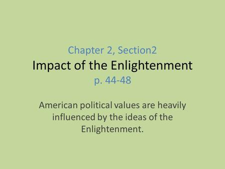 Chapter 2, Section2 Impact of the Enlightenment p. 44-48 American political values are heavily influenced by the ideas of the Enlightenment.