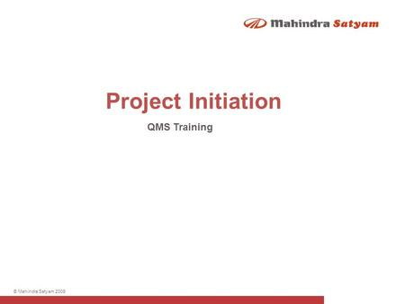 © Mahindra Satyam 2009 Project Initiation QMS Training.