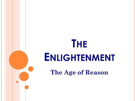 T HE E NLIGHTENMENT The Age of Reason. T HE A GE OF R EASON Scholars were beginning to challenge long-held beliefs about science, religion, and government.