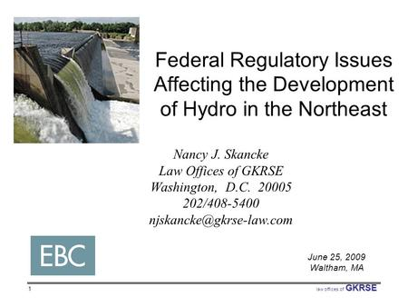 GKRSE law offices of GKRSE 1 Federal Regulatory Issues Affecting the Development of Hydro in the Northeast Nancy J. Skancke Law Offices of GKRSE Washington,