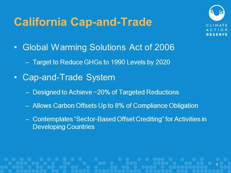 1 California Cap-and-Trade Global Warming Solutions Act of 2006 –Target to Reduce GHGs to 1990 Levels by 2020 Cap-and-Trade System –Designed to Achieve.