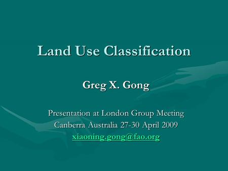 Land Use Classification Greg X. Gong Presentation at London Group Meeting Canberra Australia 27-30 April 2009