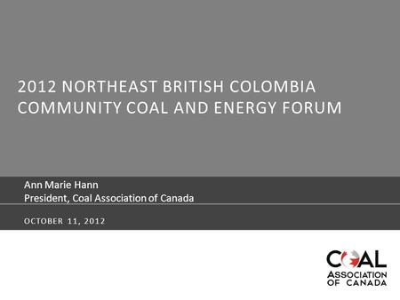 2012 NORTHEAST BRITISH COLOMBIA COMMUNITY COAL AND ENERGY FORUM Ann Marie Hann President, Coal Association of Canada OCTOBER 11, 2012.