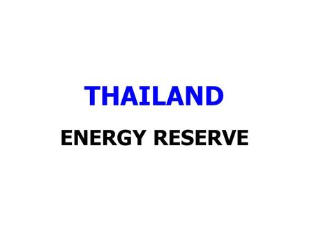 THAILAND ENERGY RESERVE. THAI ENERGY RESERVES 31 DECEMBER 2011 ENERGY TYPERESERVES*PRODUCTIONAVAILABLE FOR USE (YEAR) (ORIGINAL UNIT)P1P1+P2P1+P2+P32011P1P1+P2P1+P2+P3.