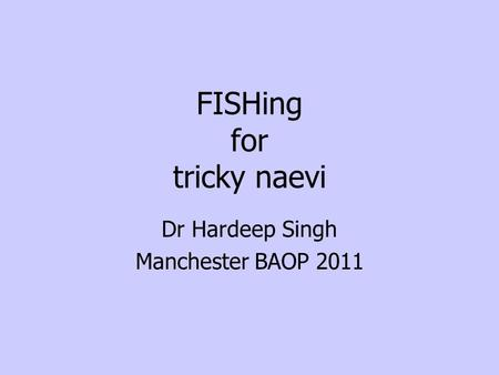 FISHing for tricky naevi Dr Hardeep Singh Manchester BAOP 2011.