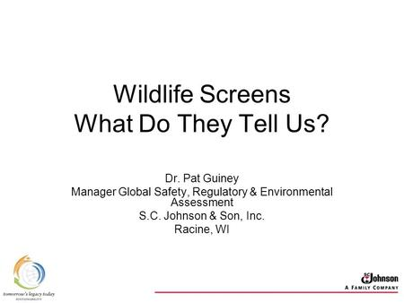 Wildlife Screens What Do They Tell Us? Dr. Pat Guiney Manager Global Safety, Regulatory & Environmental Assessment S.C. Johnson & Son, Inc. Racine, WI.