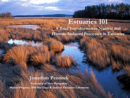 Estuaries 101 A Brief Introduction to Natural and Human-Induced Processes in Estuaries Jonathan Pennock University of New Hampshire Marine Program, NH.